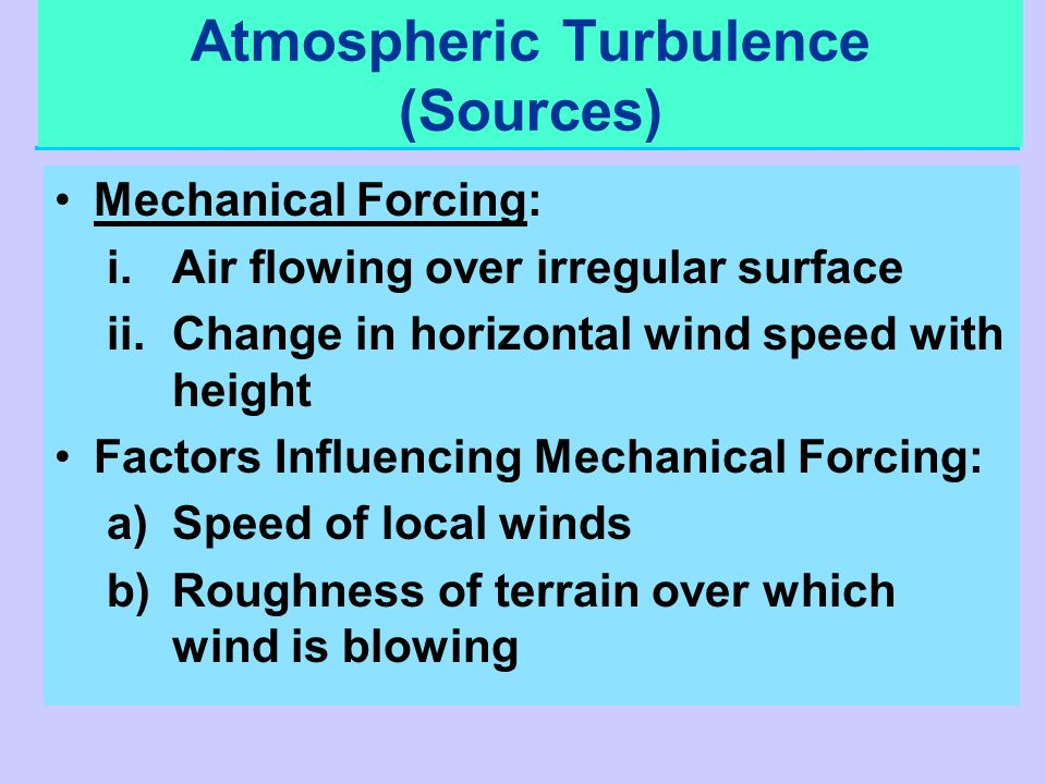 Atmospheric Turbulence (Sources) Mechanical Forcing: i.Air flowing over irregular surface ii.Change in horizontal wind speed with height Factors Influ