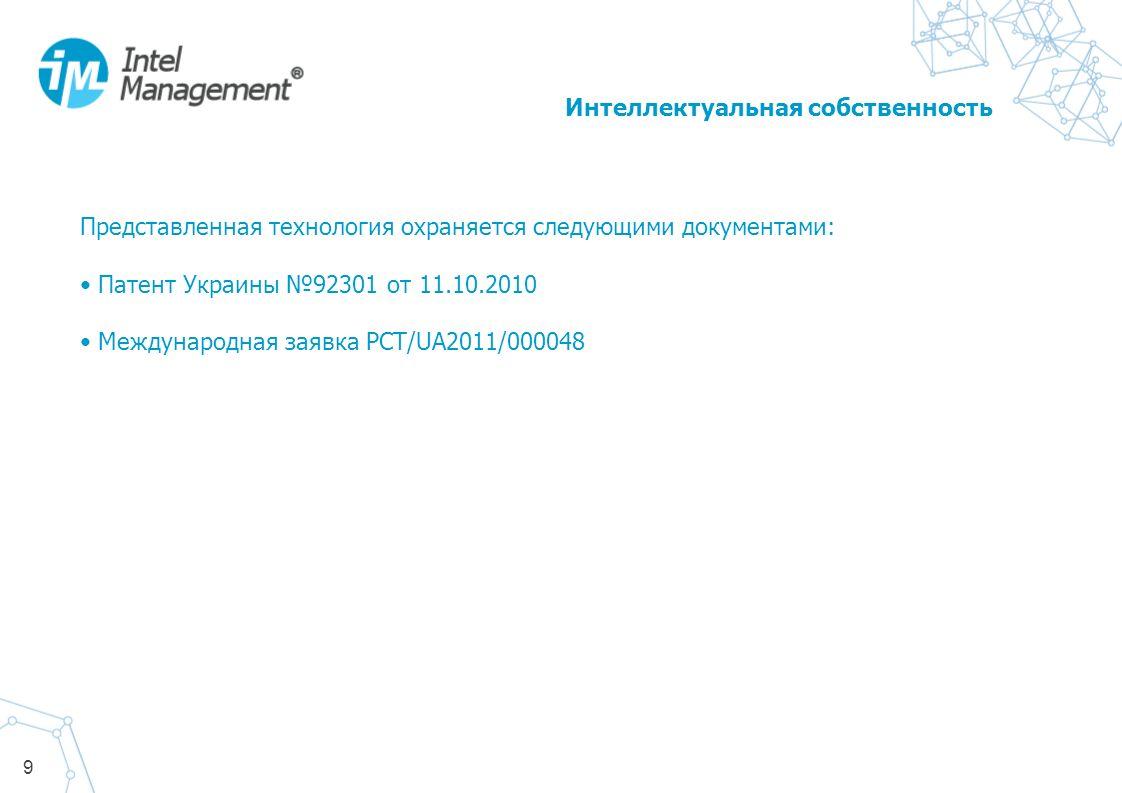 9 Представленная технология охраняется следующими документами: Патент Украины 92301 от 11.10.2010 Международная заявка PCT/UA2011/000048 Интеллектуальная собственность