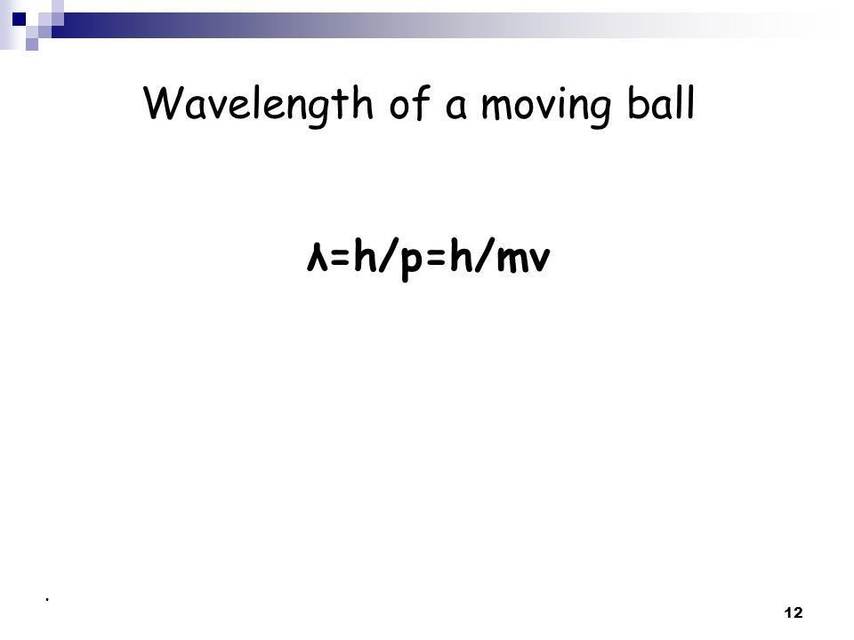 12 Wavelength of a moving ball λ=h/p=h/mv.