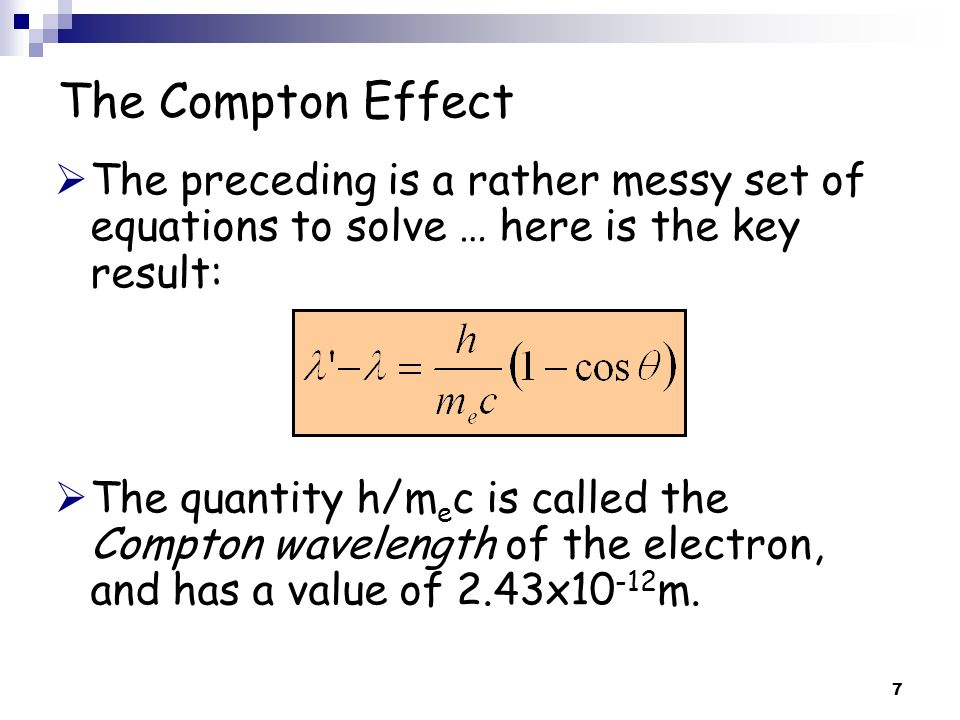 7 The Compton Effect The preceding is a rather messy set of equations to solve … here is the key result: The quantity h/m e c is called the Compton wa
