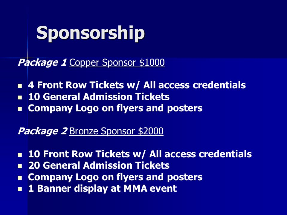Sponsorship Package 3 Silver Sponsor $3000 1 VIP Table 10 Front Row Tickets w/ All access credentials 20 General Admission Tickets Company logo on flyers & posters 2 Banner displays at event 1 Company announcement during event Small Logo insertion inside the ring Plus multiple radio mentions of your sponsorship