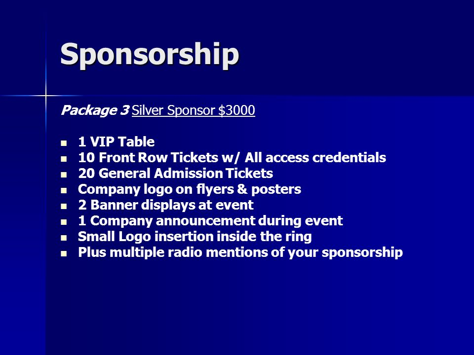 Sponsorship Package 4 Gold Sponsor $5000 2 VIP Tables with VIP credentials 10 Front Row tickets (1 st three rows) 30 General Admission Tickets All flyers w/ company logo All 11 x 17 posters w/ company logo Multiple live Radio spots for event 4 Company announcements during event 2 Large Banner displays at event Small sized logo on all ring cards Medium sized logo inside ring mat Company name/information on company website for 3 months Company Logo on television commercial on mediacom
