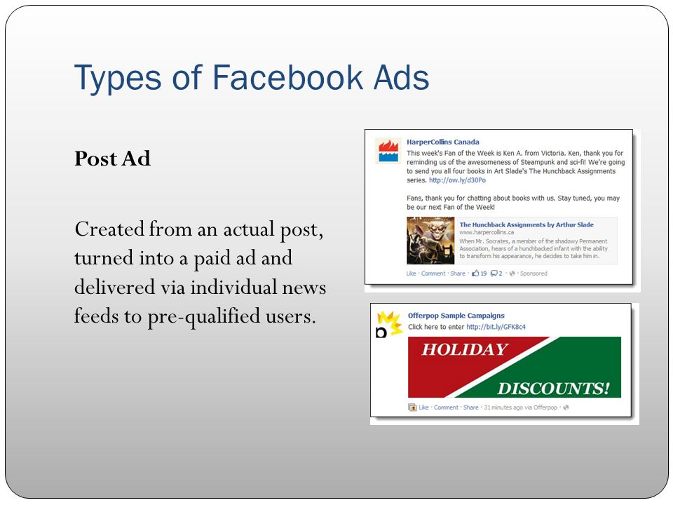 Types of Facebook Ads Post Ad Created from an actual post, turned into a paid ad and delivered via individual news feeds to pre-qualified users.