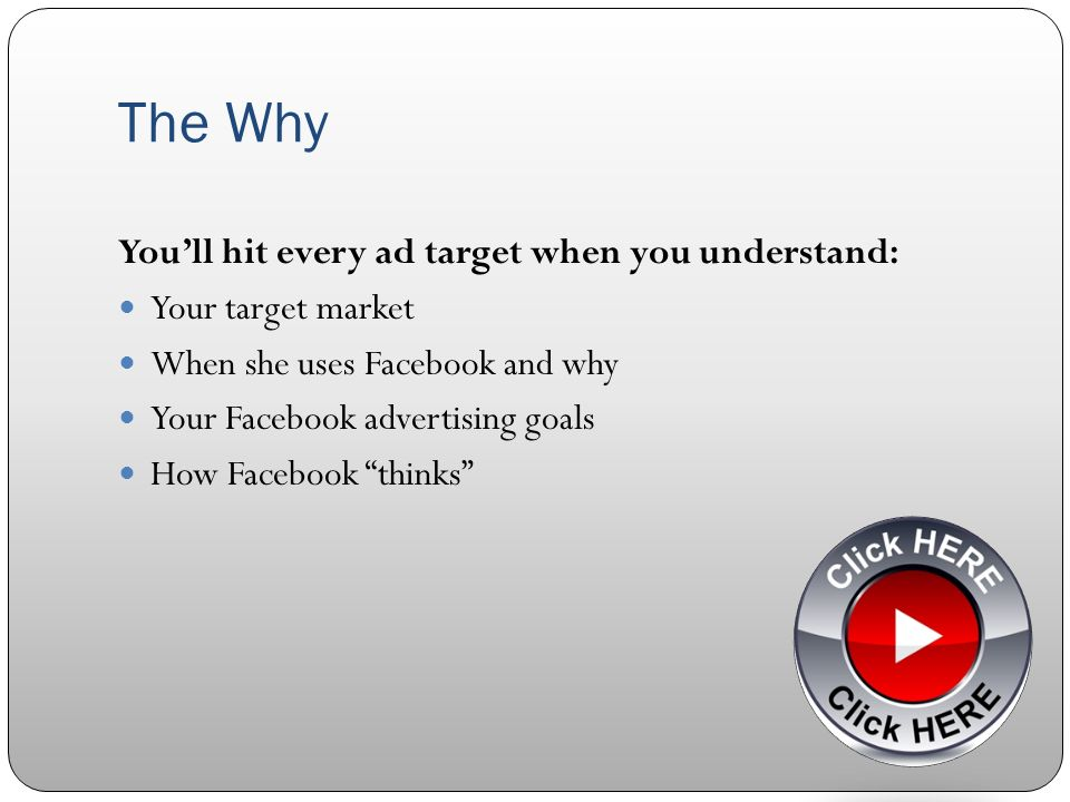 The Why Youll hit every ad target when you understand: Your target market When she uses Facebook and why Your Facebook advertising goals How Facebook thinks