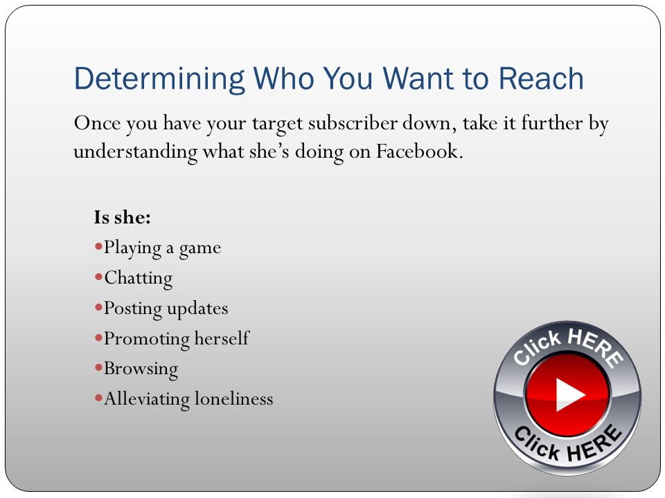 Determining Who You Want to Reach Once you have your target subscriber down, take it further by understanding what shes doing on Facebook.