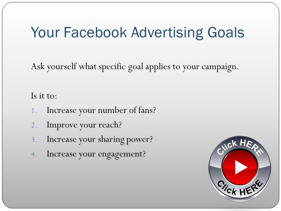 Your Facebook Advertising Goals Ask yourself what specific goal applies to your campaign.