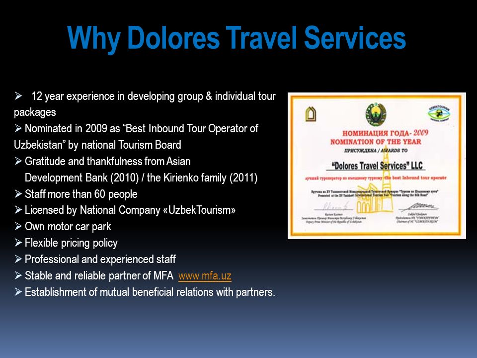 Why Dolores Travel Services 12 year experience in developing group & individual tour packages Nominated in 2009 as Best Inbound Tour Operator of Uzbek