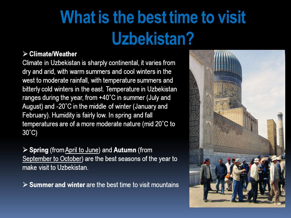 What is the best time to visit Uzbekistan? Climate/Weather Climate in Uzbekistan is sharply continental, it varies from dry and arid, with warm summer