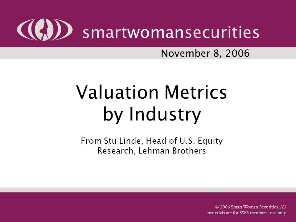 Valuation Metrics by Industry From Stu Linde, Head of U.S. Equity Research, Lehman Brothers smartwomansecurities © 2006 Smart Woman Securities. All ma