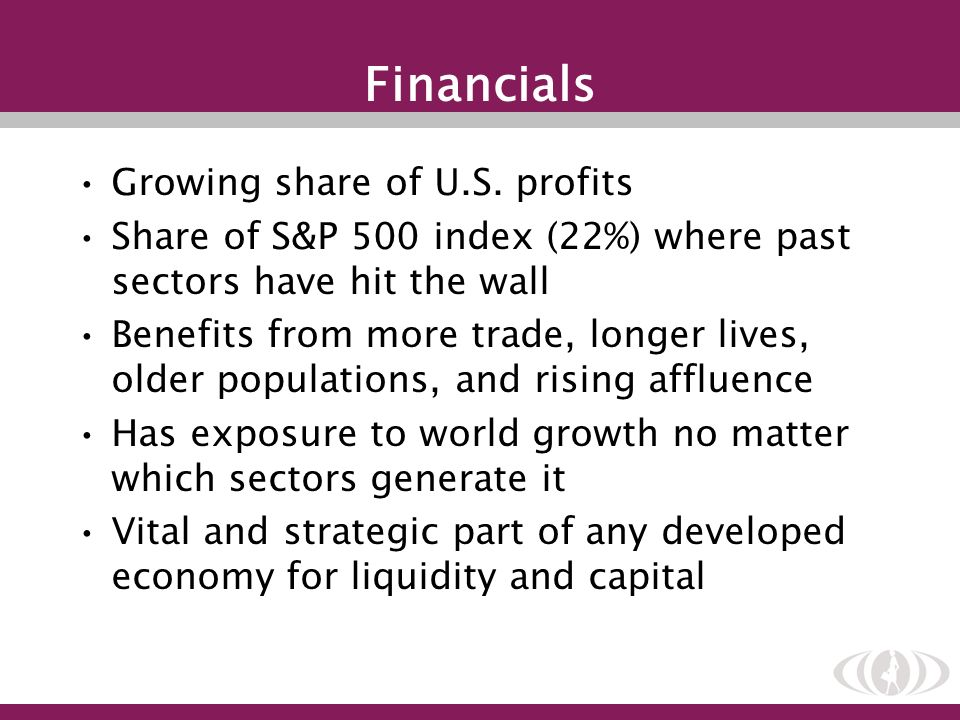 Growing share of U.S. profits Share of S&P 500 index (22%) where past sectors have hit the wall Benefits from more trade, longer lives, older populati