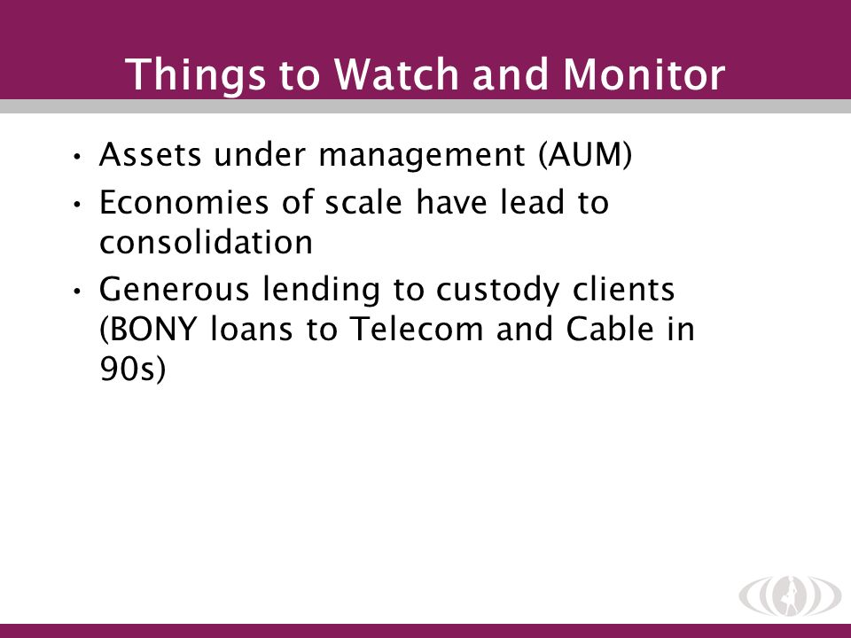 Things to Watch and Monitor Assets under management (AUM) Economies of scale have lead to consolidation Generous lending to custody clients (BONY loan