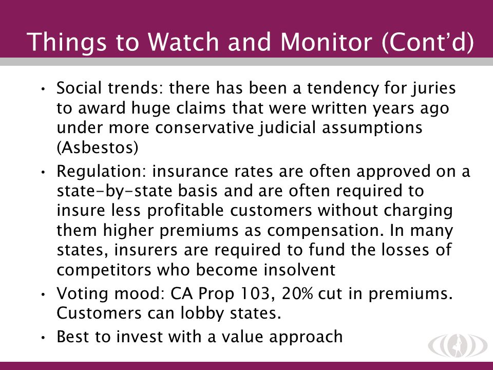 Things to Watch and Monitor (Cont d) Social trends: there has been a tendency for juries to award huge claims that were written years ago under more c