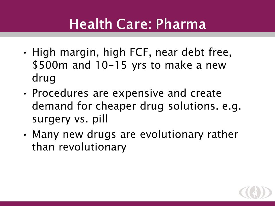 Health Care: Pharma High margin, high FCF, near debt free, $500m and 10-15 yrs to make a new drug Procedures are expensive and create demand for cheap