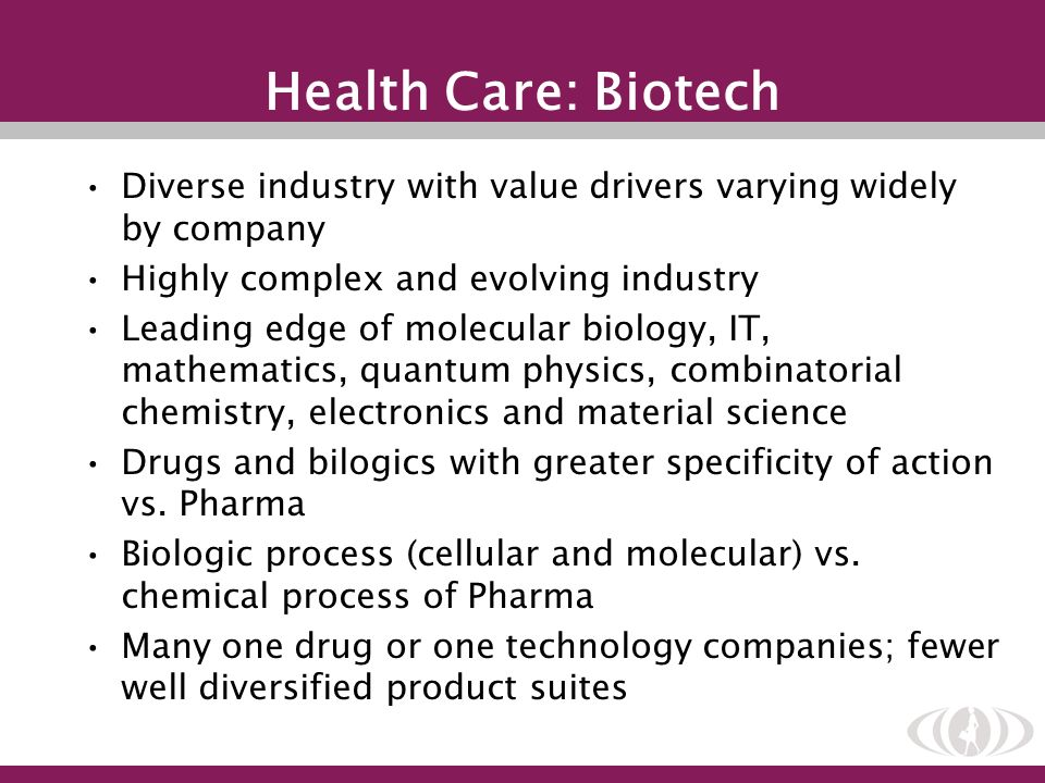 Health Care: Biotech Diverse industry with value drivers varying widely by company Highly complex and evolving industry Leading edge of molecular biol