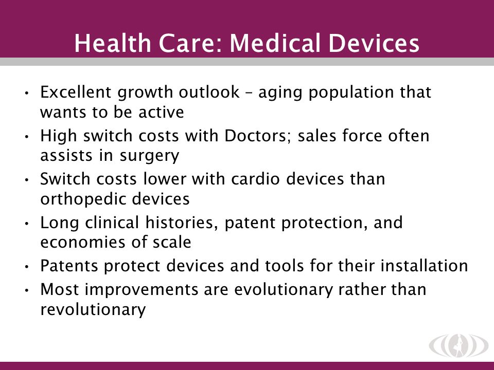 Health Care: Medical Devices Excellent growth outlook – aging population that wants to be active High switch costs with Doctors; sales force often ass