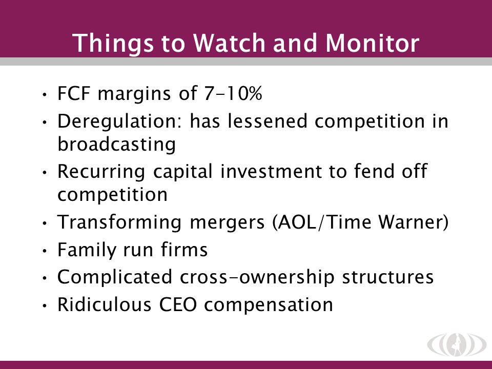 Things to Watch and Monitor FCF margins of 7-10% Deregulation: has lessened competition in broadcasting Recurring capital investment to fend off compe