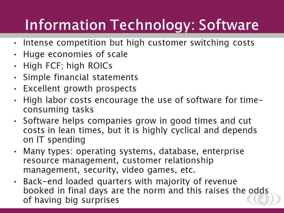 Information Technology: Software Intense competition but high customer switching costs Huge economies of scale High FCF; high ROICs Simple financial s