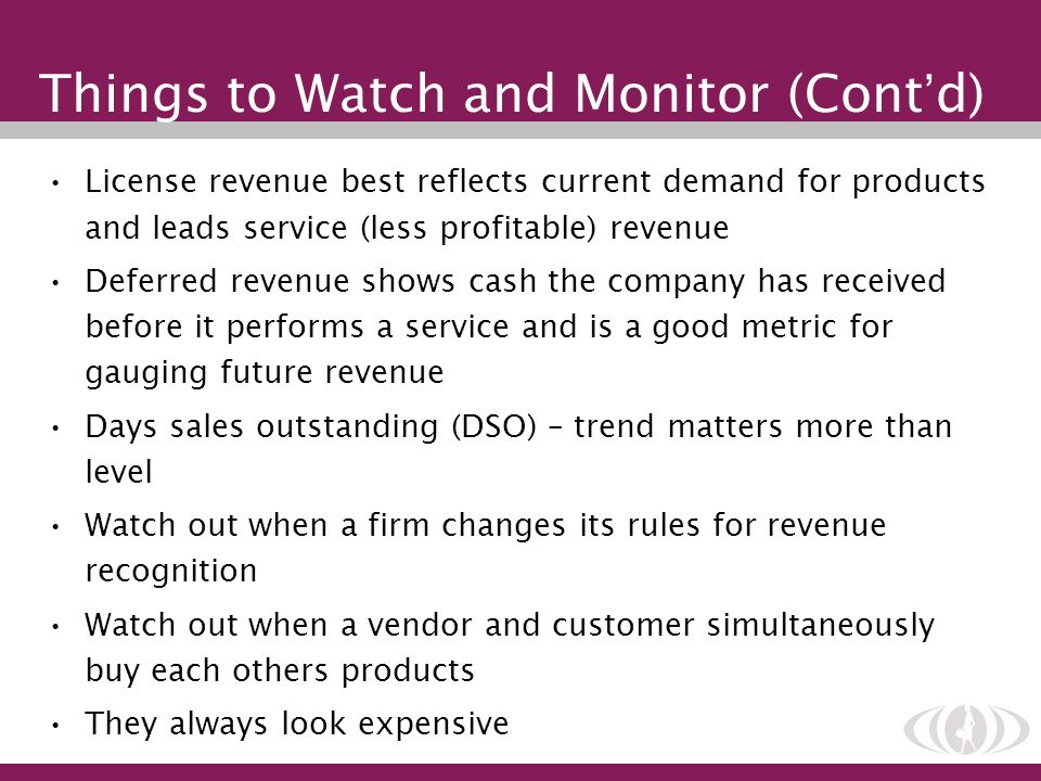 Things to Watch and Monitor (Cont d) License revenue best reflects current demand for products and leads service (less profitable) revenue Deferred re
