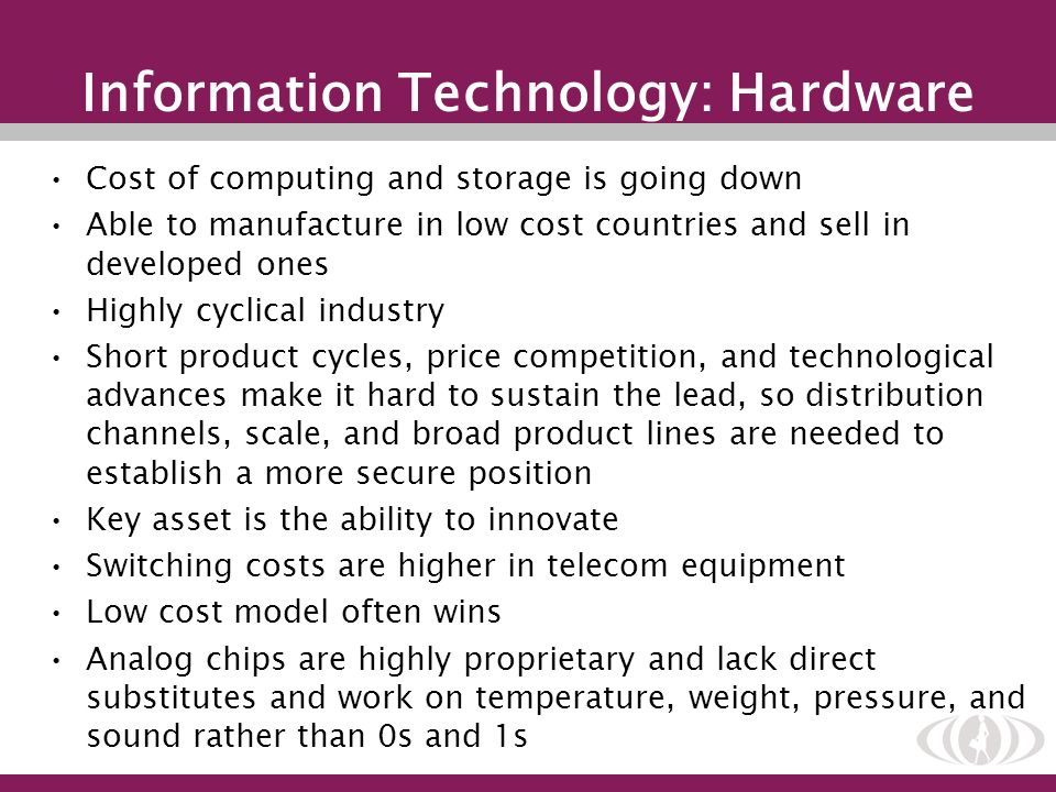 Information Technology: Hardware Cost of computing and storage is going down Able to manufacture in low cost countries and sell in developed ones High