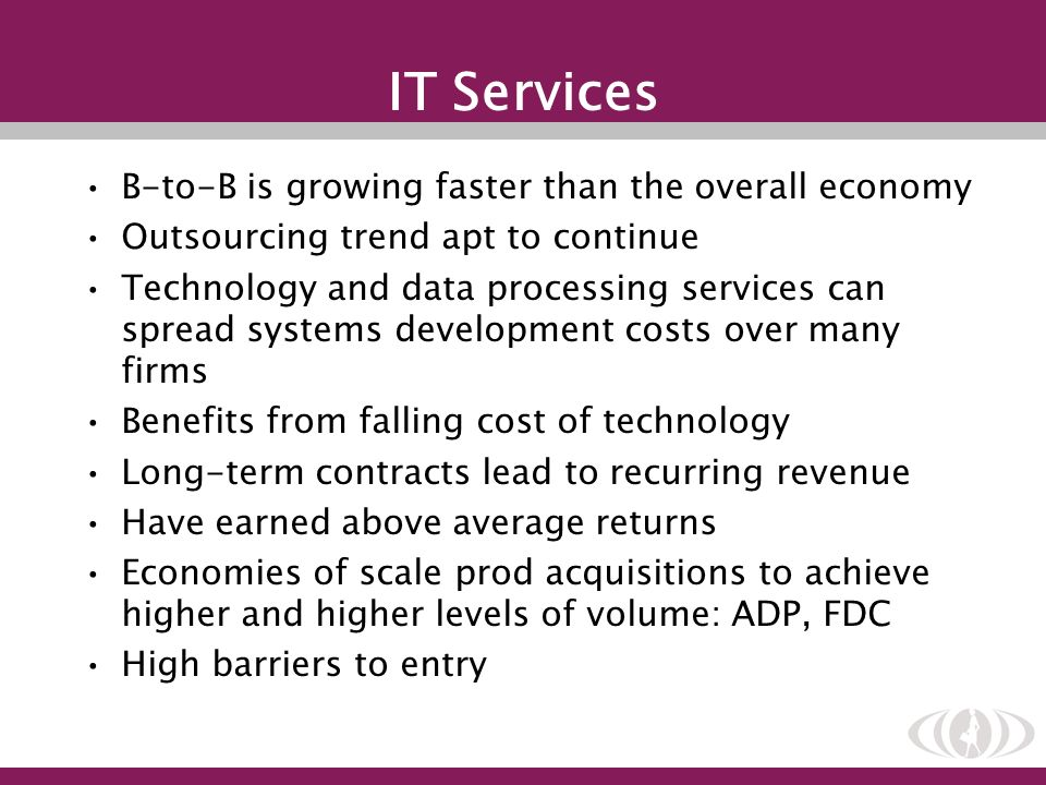IT Services B-to-B is growing faster than the overall economy Outsourcing trend apt to continue Technology and data processing services can spread sys