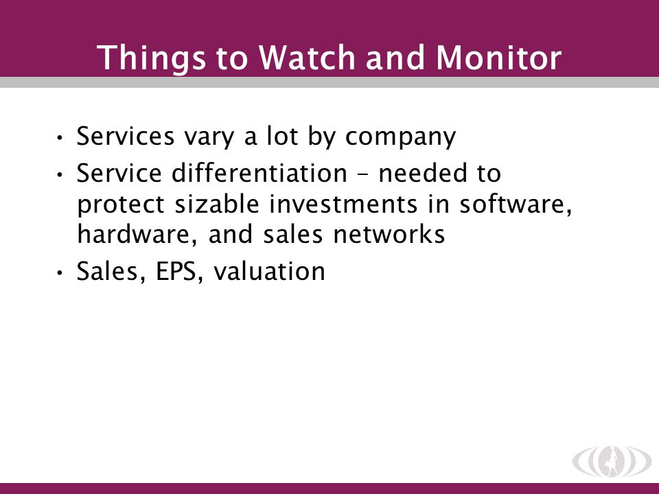 Things to Watch and Monitor Services vary a lot by company Service differentiation – needed to protect sizable investments in software, hardware, and