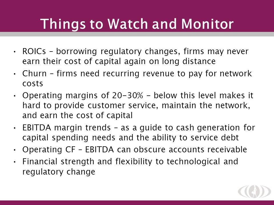 Things to Watch and Monitor ROICs – borrowing regulatory changes, firms may never earn their cost of capital again on long distance Churn – firms need