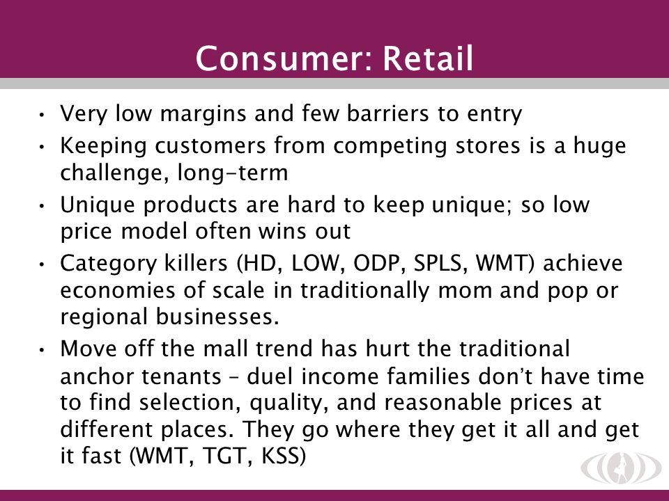Consumer: Retail Very low margins and few barriers to entry Keeping customers from competing stores is a huge challenge, long-term Unique products are