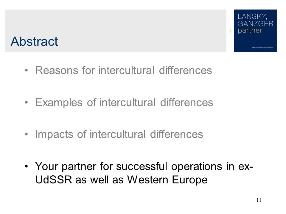 11 Abstract Reasons for intercultural differences Examples of intercultural differences Impacts of intercultural differences Your partner for successful operations in ex- UdSSR as well as Western Europe