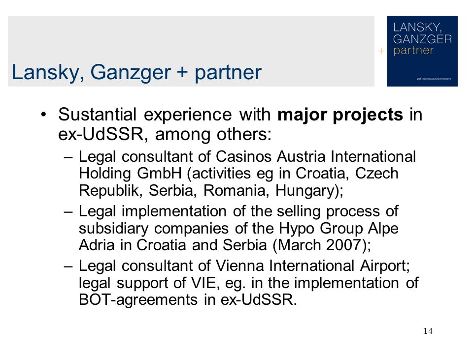 14 Lansky, Ganzger + partner Sustantial experience with major projects in ex-UdSSR, among others: –Legal consultant of Casinos Austria International Holding GmbH (activities eg in Croatia, Czech Republik, Serbia, Romania, Hungary); –Legal implementation of the selling process of subsidiary companies of the Hypo Group Alpe Adria in Croatia and Serbia (March 2007); –Legal consultant of Vienna International Airport; legal support of VIE, eg.