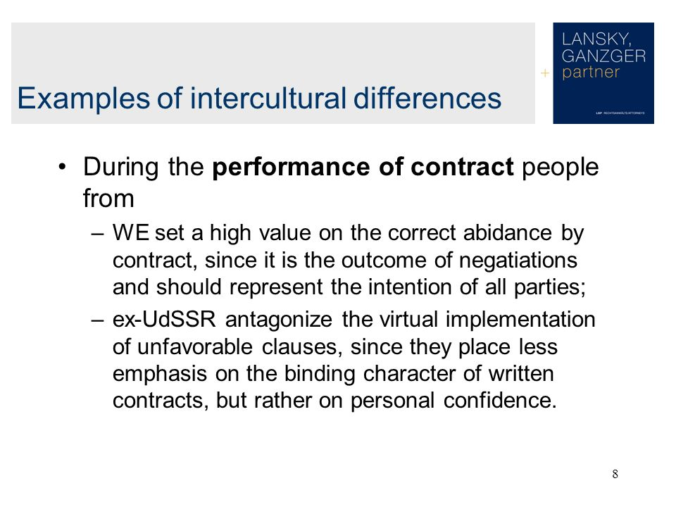 8 During the performance of contract people from –WE set a high value on the correct abidance by contract, since it is the outcome of negatiations and should represent the intention of all parties; –ex-UdSSR antagonize the virtual implementation of unfavorable clauses, since they place less emphasis on the binding character of written contracts, but rather on personal confidence.