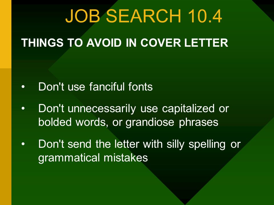 JOB SEARCH 10.4 THINGS TO AVOID IN COVER LETTER Don't use fanciful fonts Don't unnecessarily use capitalized or bolded words, or grandiose phrases Don