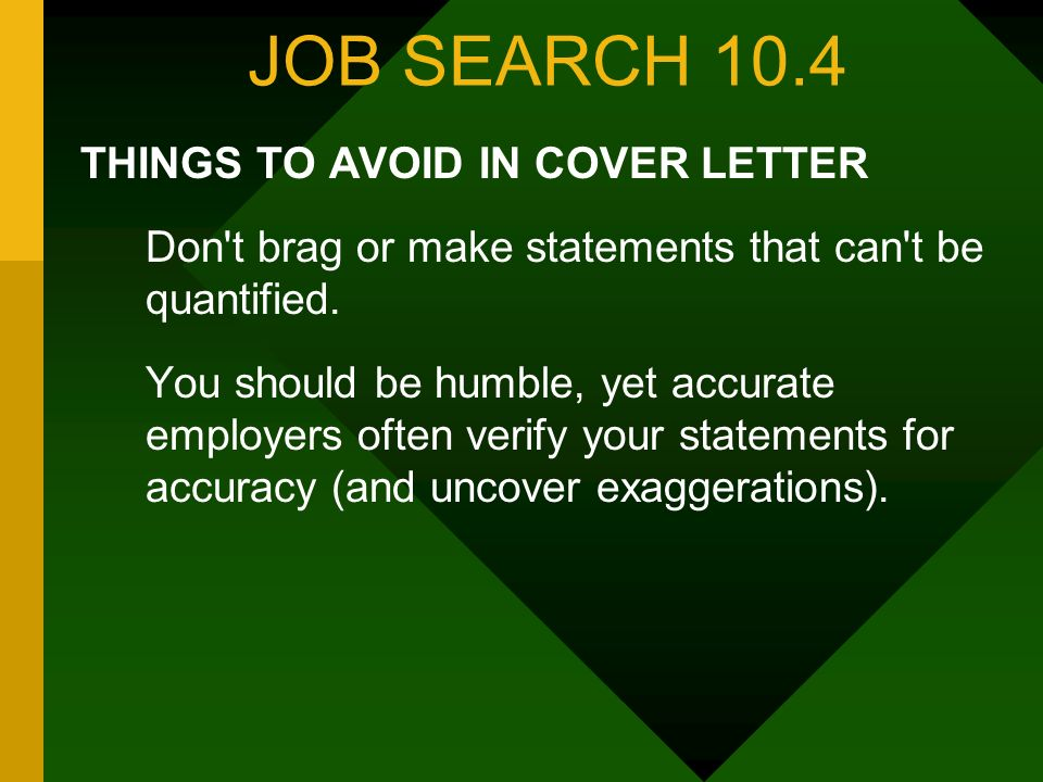 JOB SEARCH 10.4 THINGS TO AVOID IN COVER LETTER Don't brag or make statements that can't be quantified. You should be humble, yet accurate ­ employers