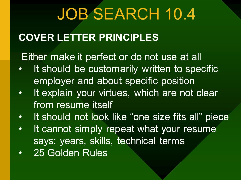 JOB SEARCH 10.4 COVER LETTER PRINCIPLES Either make it perfect or do not use at all It should be customarily written to specific employer and about specific position It explain your virtues, which are not clear from resume itself It should not look like one size fits all piece It cannot simply repeat what your resume says: years, skills, technical terms 25 Golden Rules