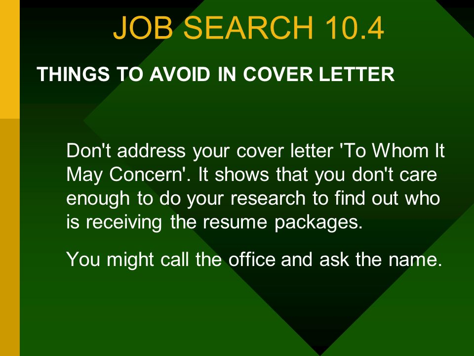 JOB SEARCH 10.4 THINGS TO AVOID IN COVER LETTER Don't address your cover letter 'To Whom It May Concern'. It shows that you don't care enough to do yo