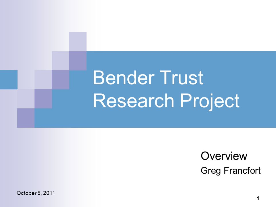 1 October 5, 2011 Bender Trust Research Project Overview Greg Francfort