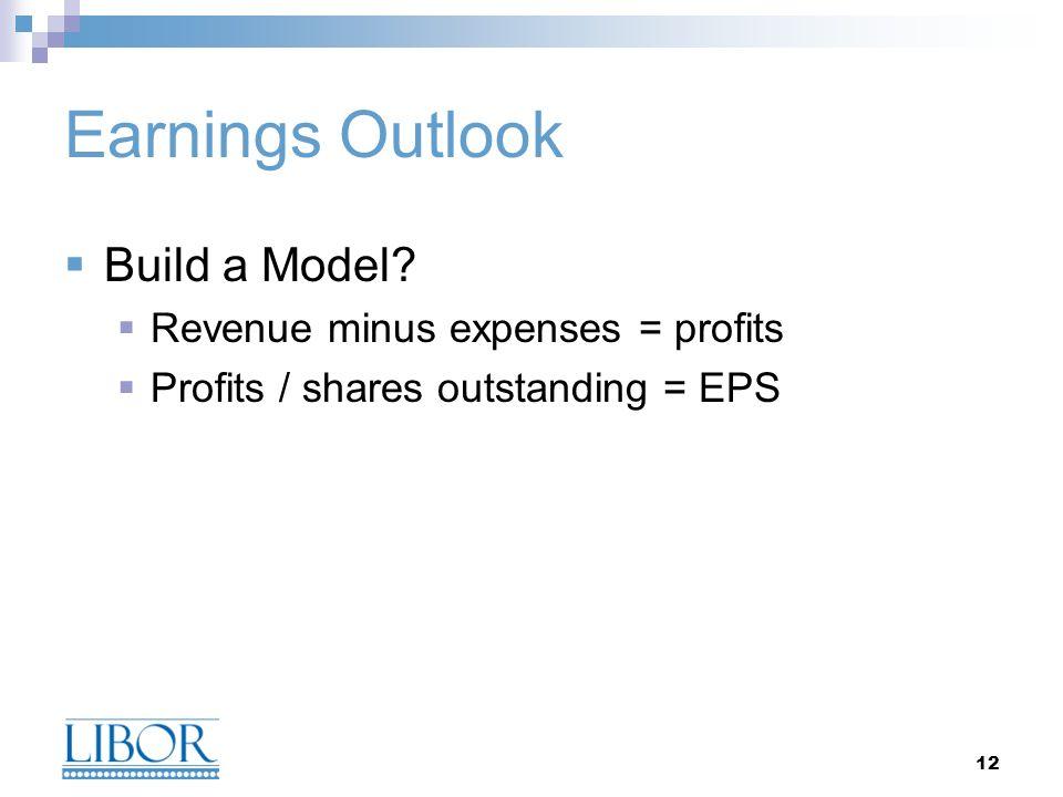 12 Build a Model? Revenue minus expenses = profits Profits / shares outstanding = EPS Earnings Outlook