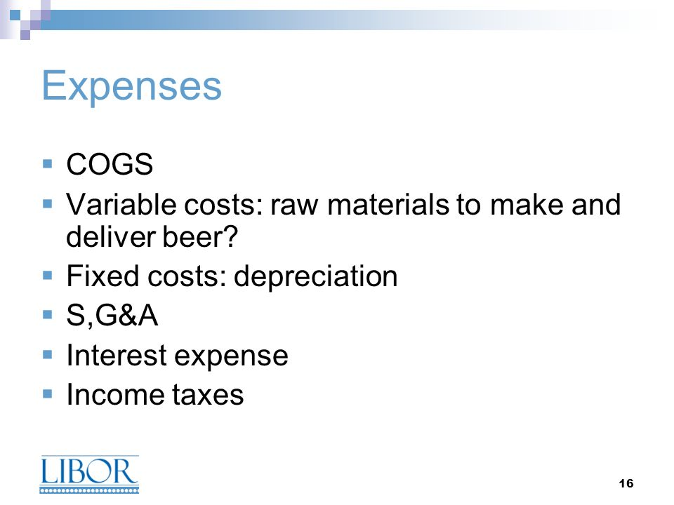 16 Expenses COGS Variable costs: raw materials to make and deliver beer.