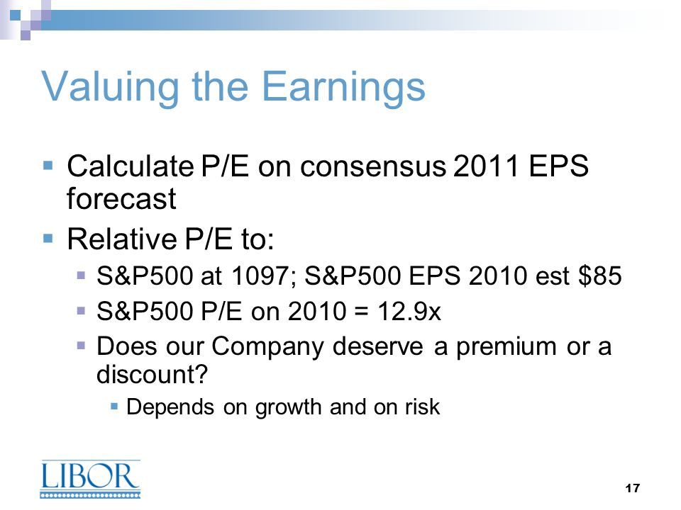 17 Valuing the Earnings Calculate P/E on consensus 2011 EPS forecast Relative P/E to: S&P500 at 1097; S&P500 EPS 2010 est $85 S&P500 P/E on 2010 = 12.
