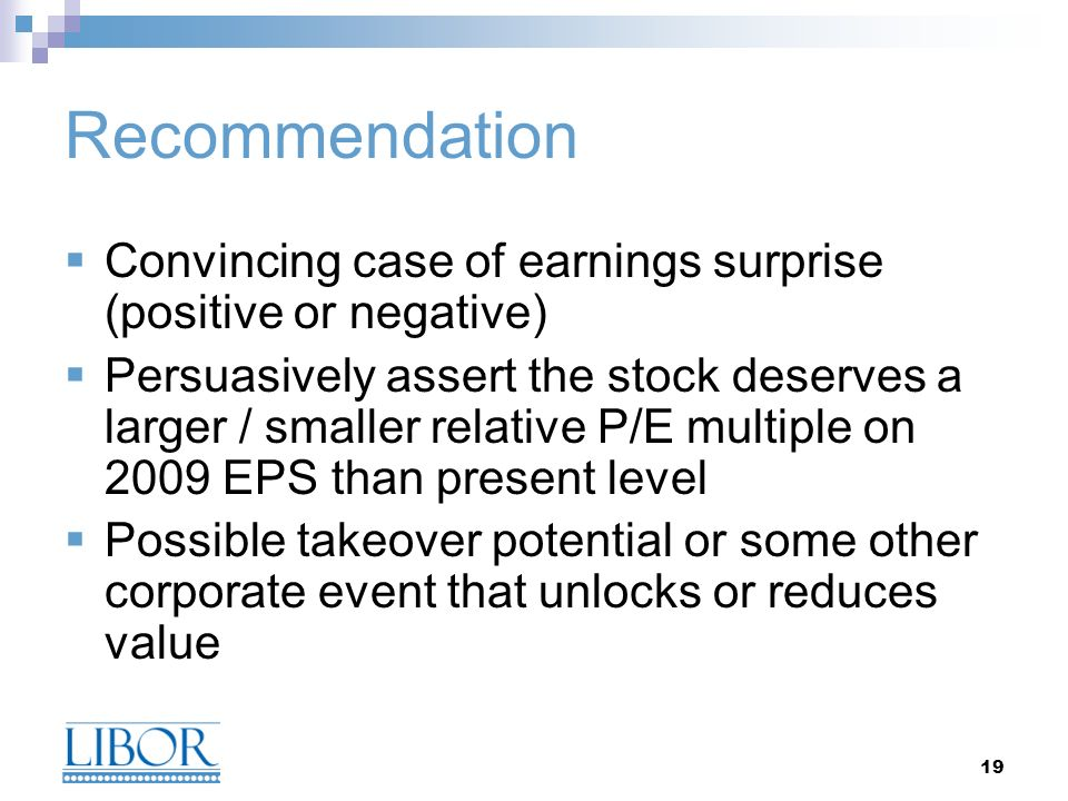 19 Recommendation Convincing case of earnings surprise (positive or negative) Persuasively assert the stock deserves a larger / smaller relative P/E m