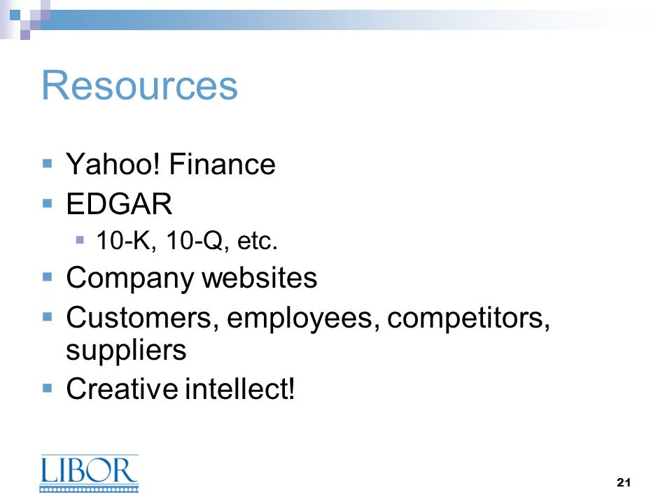 21 Resources Yahoo! Finance EDGAR 10-K, 10-Q, etc. Company websites Customers, employees, competitors, suppliers Creative intellect!