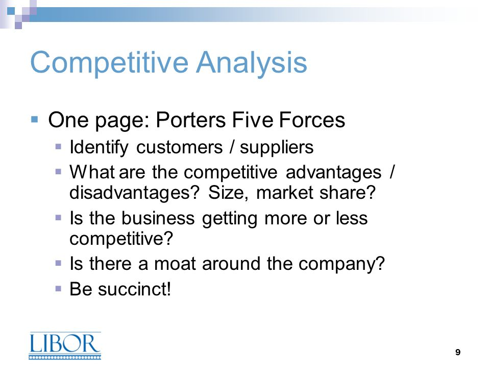 9 Competitive Analysis One page: Porters Five Forces Identify customers / suppliers What are the competitive advantages / disadvantages.