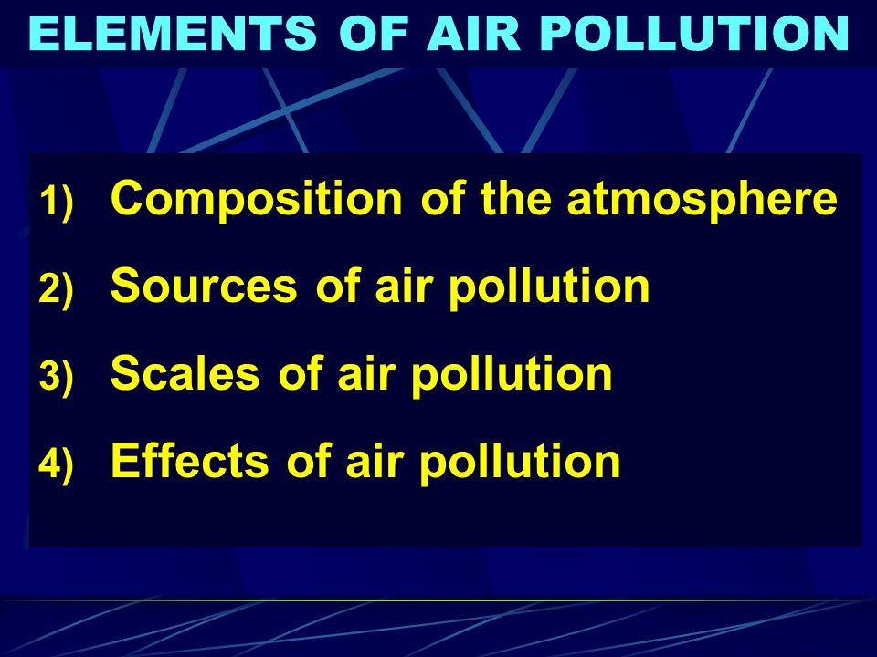 ELEMENTS OF AIR POLLUTION 1) Composition of the atmosphere 2) Sources of air pollution 3) Scales of air pollution 4) Effects of air pollution