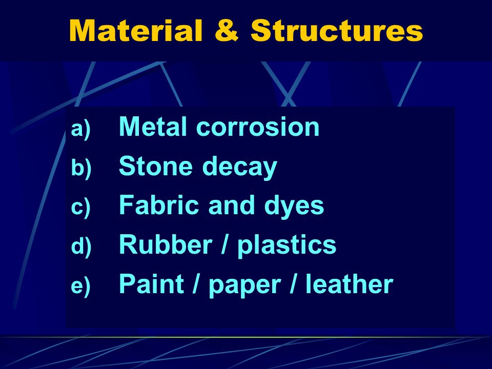 Material & Structures a) Metal corrosion b) Stone decay c) Fabric and dyes d) Rubber / plastics e) Paint / paper / leather