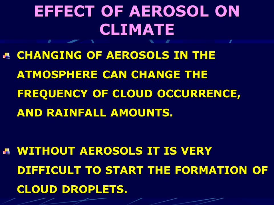 EFFECT OF AEROSOL ON CLIMATE CHANGING OF AEROSOLS IN THE ATMOSPHERE CAN CHANGE THE FREQUENCY OF CLOUD OCCURRENCE, AND RAINFALL AMOUNTS. WITHOUT AEROSO