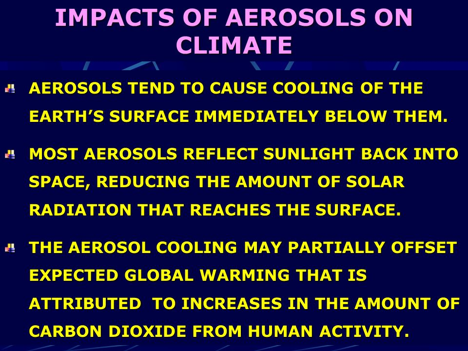 IMPACTS OF AEROSOLS ON CLIMATE AEROSOLS TEND TO CAUSE COOLING OF THE EARTHS SURFACE IMMEDIATELY BELOW THEM. MOST AEROSOLS REFLECT SUNLIGHT BACK INTO S