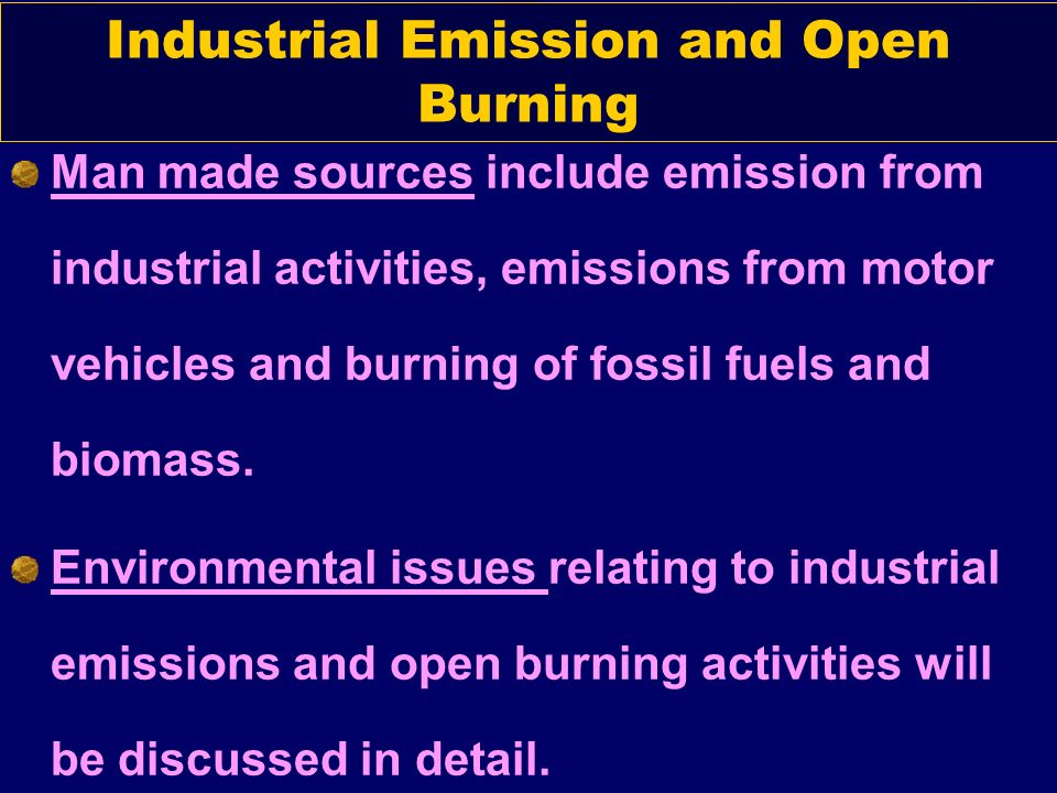 Man made sources include emission from industrial activities, emissions from motor vehicles and burning of fossil fuels and biomass. Environmental iss