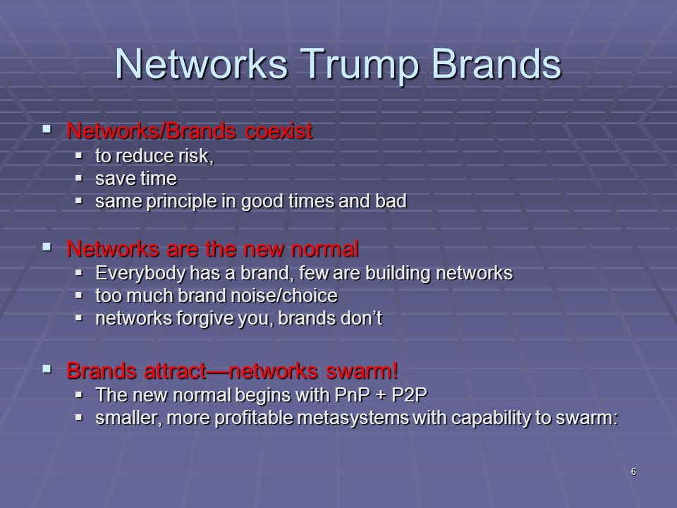 6 Networks Trump Brands Networks/Brands coexist Networks/Brands coexist to reduce risk, to reduce risk, save time save time same principle in good times and bad same principle in good times and bad Networks are the new normal Networks are the new normal Everybody has a brand, few are building networks Everybody has a brand, few are building networks too much brand noise/choice too much brand noise/choice networks forgive you, brands dont networks forgive you, brands dont Brands attractnetworks swarm.