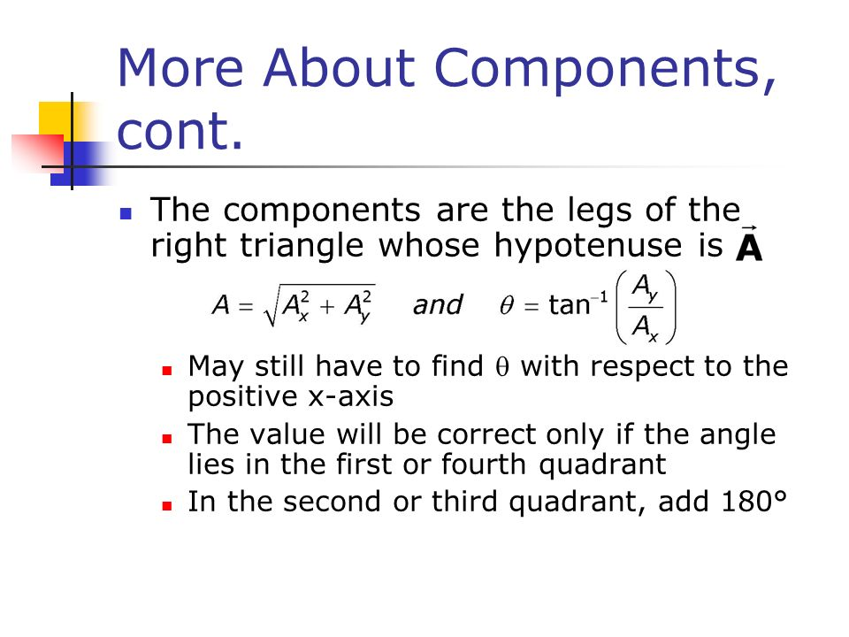 More About Components, cont. The components are the legs of the right triangle whose hypotenuse is May still have to find with respect to the positive