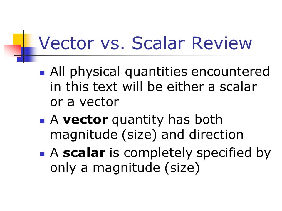 Vector vs. Scalar Review All physical quantities encountered in this text will be either a scalar or a vector A vector quantity has both magnitude (si