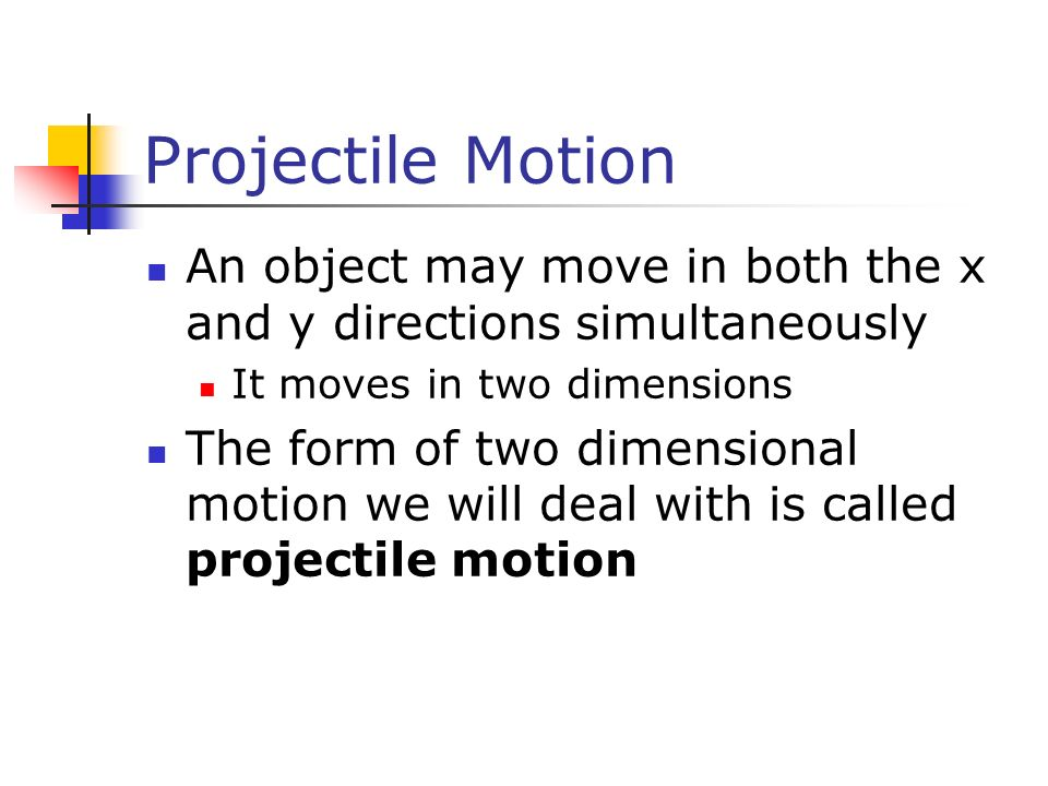 Projectile Motion An object may move in both the x and y directions simultaneously It moves in two dimensions The form of two dimensional motion we wi